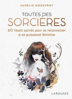 Toutes des sorcières - 60 rituels sacrés pour se reconnecter à sa puissance féminin