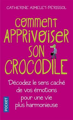 Comment apprivoiser son crocodile : écoutez le message caché de vos émotions pour progresser sur la voie du bien-être